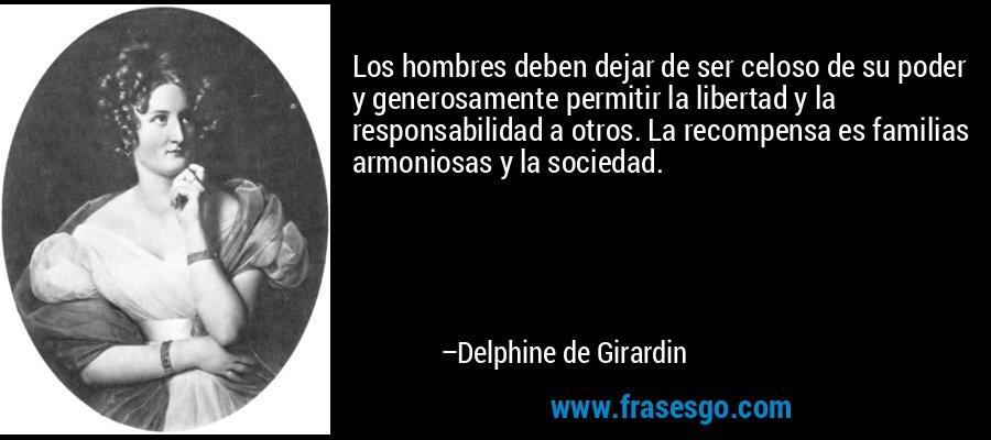 Los hombres deben dejar de ser celoso de su poder y generosamente permitir la libertad y la responsabilidad a otros. La recompensa es familias armoniosas y la sociedad. – Delphine de Girardin