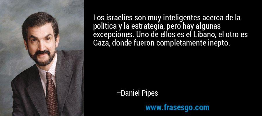 Los israelíes son muy inteligentes acerca de la política y la estrategia, pero hay algunas excepciones. Uno de ellos es el Líbano, el otro es Gaza, donde fueron completamente inepto. – Daniel Pipes
