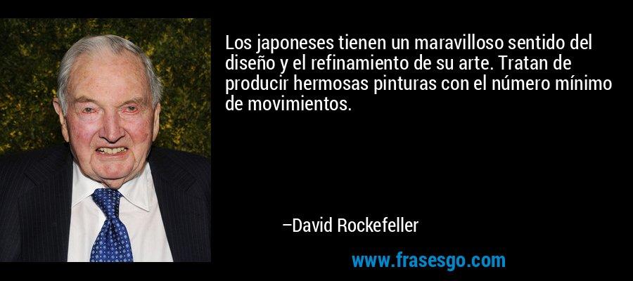 Los japoneses tienen un maravilloso sentido del diseño y el refinamiento de su arte. Tratan de producir hermosas pinturas con el número mínimo de movimientos. – David Rockefeller