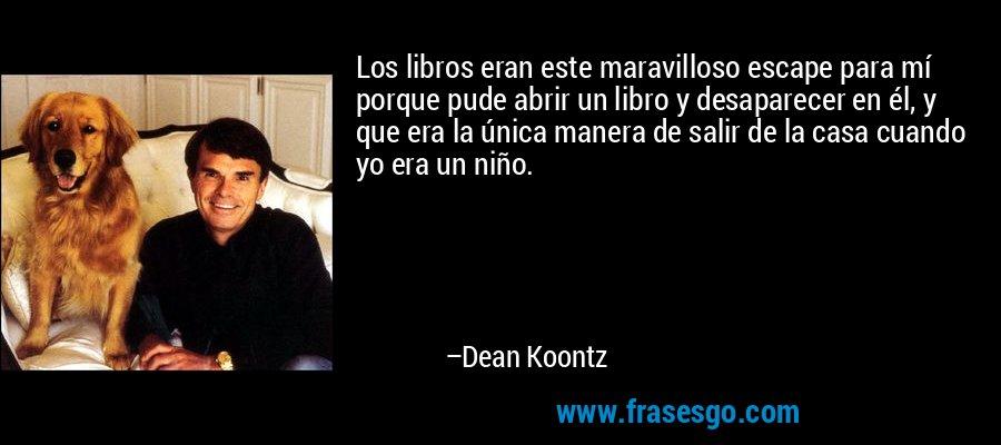 Los libros eran este maravilloso escape para mí porque pude abrir un libro y desaparecer en él, y que era la única manera de salir de la casa cuando yo era un niño. – Dean Koontz