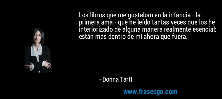 Los libros que me gustaban en la infancia - la primera ama - que he leído tantas veces que los he interiorizado de alguna manera realmente esencial: están más dentro de mí ahora que fuera. – Donna Tartt