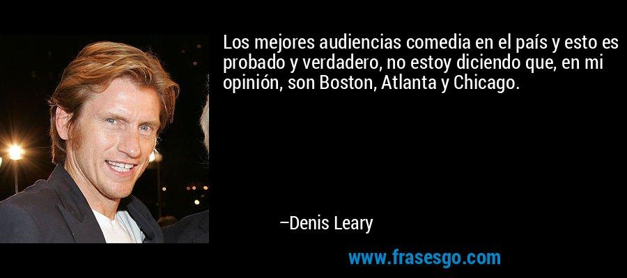 Los mejores audiencias comedia en el país y esto es probado y verdadero, no estoy diciendo que, en mi opinión, son Boston, Atlanta y Chicago. – Denis Leary