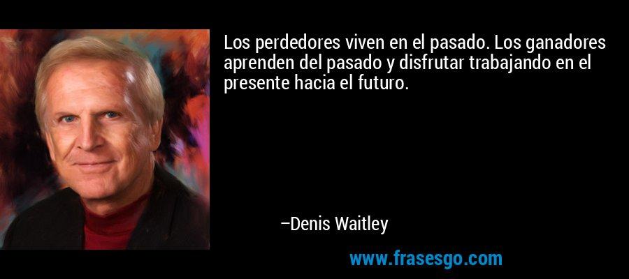Los perdedores viven en el pasado. Los ganadores aprenden del pasado y disfrutar trabajando en el presente hacia el futuro. – Denis Waitley
