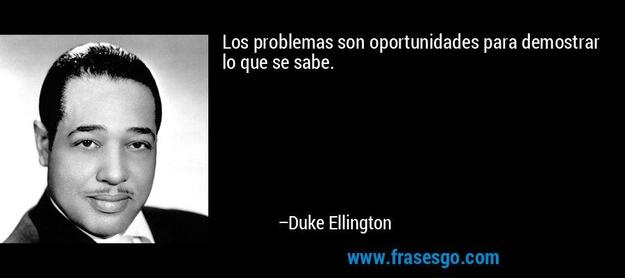 Los problemas son oportunidades para demostrar lo que se sabe. – Duke Ellington
