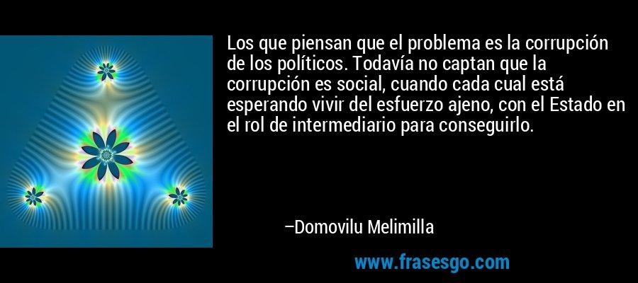 Los que piensan que el problema es la corrupción de los políticos. Todavía no captan que la corrupción es social, cuando cada cual está esperando vivir del esfuerzo ajeno, con el Estado en el rol de intermediario para conseguirlo. – Domovilu Melimilla