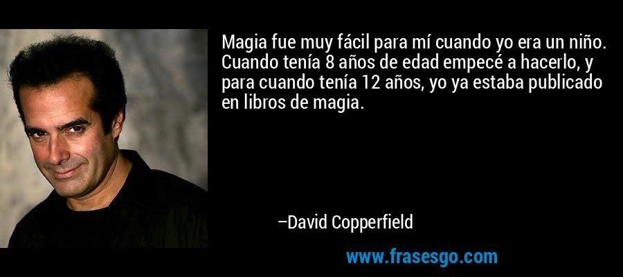 Magia fue muy fácil para mí cuando yo era un niño. Cuando tenía 8 años de edad empecé a hacerlo, y para cuando tenía 12 años, yo ya estaba publicado en libros de magia. – David Copperfield