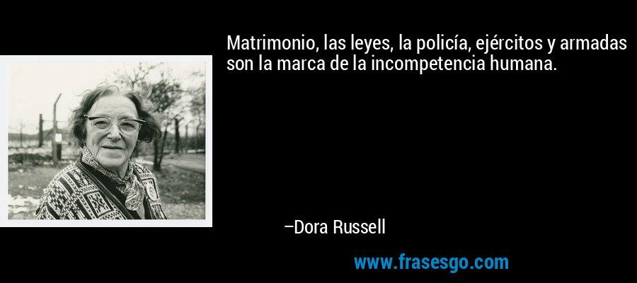 Matrimonio, las leyes, la policía, ejércitos y armadas son la marca de la incompetencia humana. – Dora Russell