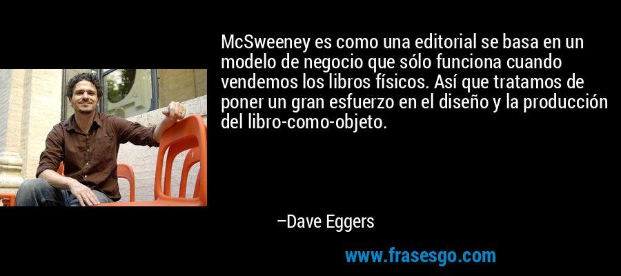 McSweeney es como una editorial se basa en un modelo de negocio que sólo funciona cuando vendemos los libros físicos. Así que tratamos de poner un gran esfuerzo en el diseño y la producción del libro-como-objeto. – Dave Eggers