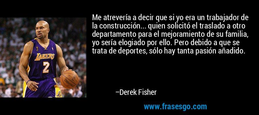 Me atrevería a decir que si yo era un trabajador de la construcción... quien solicitó el traslado a otro departamento para el mejoramiento de su familia, yo sería elogiado por ello. Pero debido a que se trata de deportes, sólo hay tanta pasión añadido. – Derek Fisher