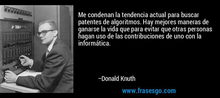 Me condenan la tendencia actual para buscar patentes de algoritmos. Hay mejores maneras de ganarse la vida que para evitar que otras personas hagan uso de las contribuciones de uno con la informática. – Donald Knuth