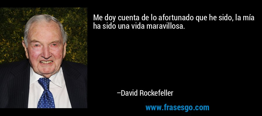 Me doy cuenta de lo afortunado que he sido, la mía ha sido una vida maravillosa. – David Rockefeller