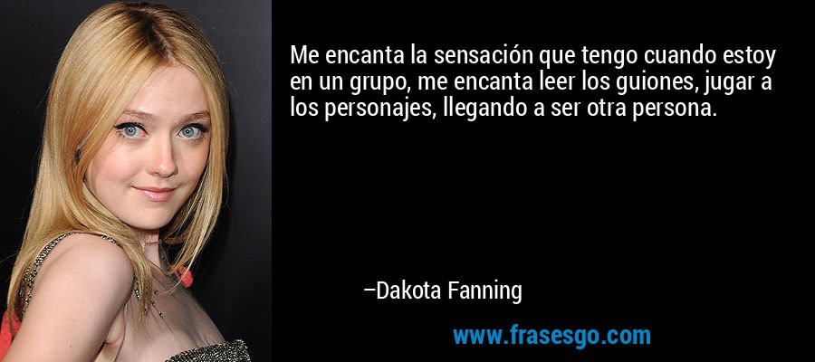 Me encanta la sensación que tengo cuando estoy en un grupo, me encanta leer los guiones, jugar a los personajes, llegando a ser otra persona. – Dakota Fanning