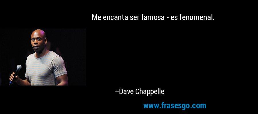 Me encanta ser famosa - es fenomenal. – Dave Chappelle