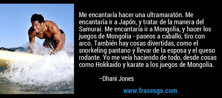 Me encantaría hacer una ultramaratón. Me encantaría ir a Japón, y tratar de la manera del Samurai. Me encantaría ir a Mongolia, y hacer los juegos de Mongolia - paseos a caballo, tiro con arco. También hay cosas divertidas, como el snorkeling pantano y llevar de la esposa y el queso rodante. Yo me veía haciendo de todo, desde cosas como Hokkaido y karate a los juegos de Mongolia. – Dhani Jones