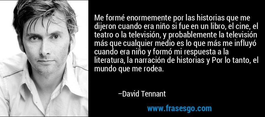Me formé enormemente por las historias que me dijeron cuando era niño si fue en un libro, el cine, el teatro o la televisión, y probablemente la televisión más que cualquier medio es lo que más me influyó cuando era niño y formó mi respuesta a la literatura, la narración de historias y Por lo tanto, el mundo que me rodea. – David Tennant