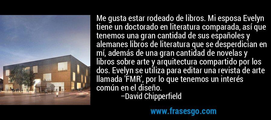 Me gusta estar rodeado de libros. Mi esposa Evelyn tiene un doctorado en literatura comparada, así que tenemos una gran cantidad de sus españoles y alemanes libros de literatura que se desperdician en mí, además de una gran cantidad de novelas y libros sobre arte y arquitectura compartido por los dos. Evelyn se utiliza para editar una revista de arte llamada 'FMR', por lo que tenemos un interés común en el diseño. – David Chipperfield