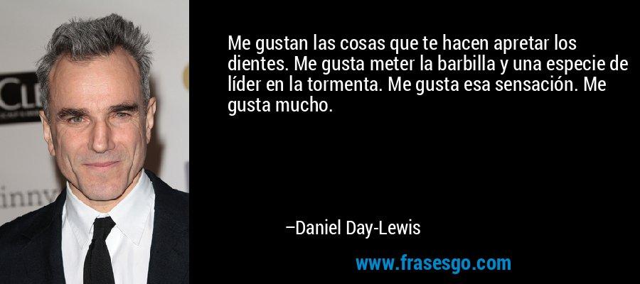Me gustan las cosas que te hacen apretar los dientes. Me gusta meter la barbilla y una especie de líder en la tormenta. Me gusta esa sensación. Me gusta mucho. – Daniel Day-Lewis
