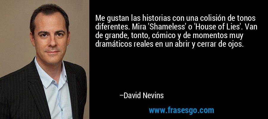Me gustan las historias con una colisión de tonos diferentes. Mira 'Shameless' o 'House of Lies'. Van de grande, tonto, cómico y de momentos muy dramáticos reales en un abrir y cerrar de ojos. – David Nevins