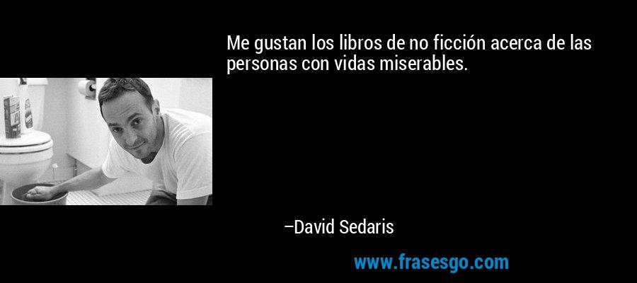 Me gustan los libros de no ficción acerca de las personas con vidas miserables. – David Sedaris