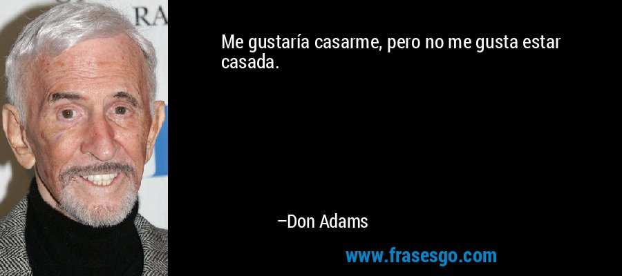 Me gustaría casarme, pero no me gusta estar casada. – Don Adams