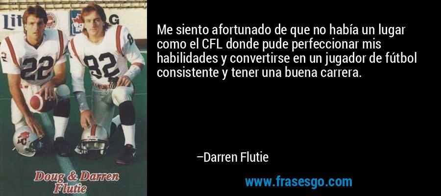 Me siento afortunado de que no había un lugar como el CFL donde pude perfeccionar mis habilidades y convertirse en un jugador de fútbol consistente y tener una buena carrera. – Darren Flutie