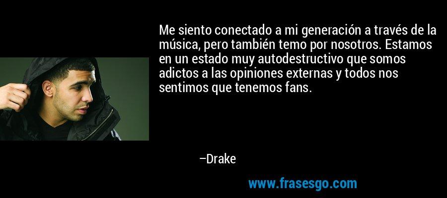 Me siento conectado a mi generación a través de la música, pero también temo por nosotros. Estamos en un estado muy autodestructivo que somos adictos a las opiniones externas y todos nos sentimos que tenemos fans. – Drake