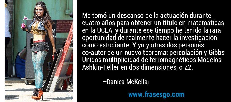 Me tomó un descanso de la actuación durante cuatro años para obtener un título en matemáticas en la UCLA, y durante ese tiempo he tenido la rara oportunidad de realmente hacer la investigación como estudiante. Y yo y otras dos personas co-autor de un nuevo teorema: percolación y Gibbs Unidos multiplicidad de ferromagnéticos Modelos Ashkin-Teller en dos dimensiones, o Z2. – Danica McKellar