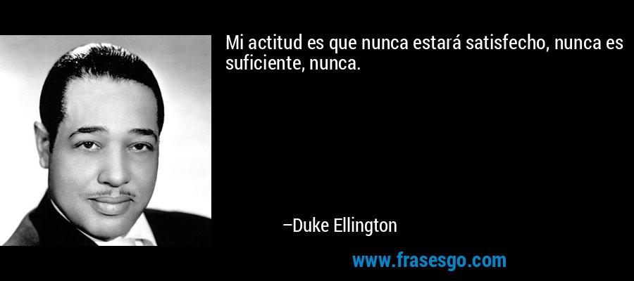 Mi actitud es que nunca estará satisfecho, nunca es suficiente, nunca. – Duke Ellington
