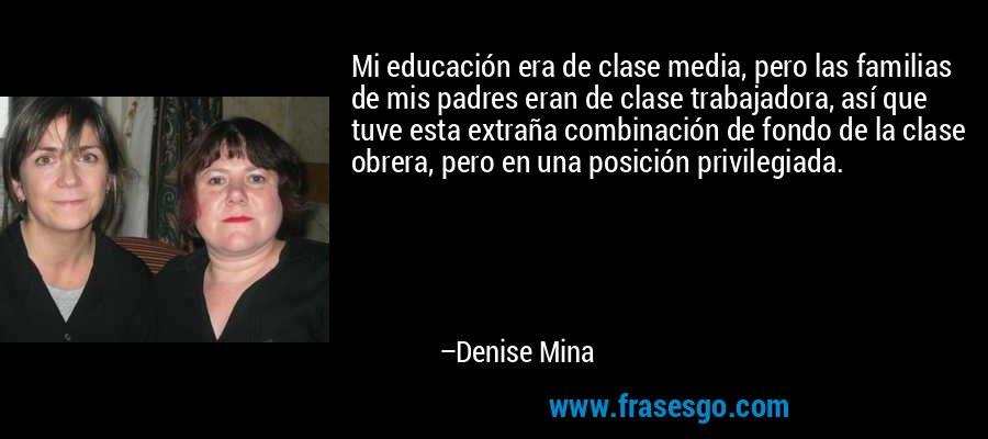 Mi educación era de clase media, pero las familias de mis padres eran de clase trabajadora, así que tuve esta extraña combinación de fondo de la clase obrera, pero en una posición privilegiada. – Denise Mina