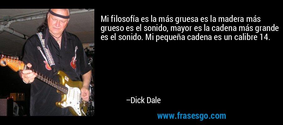 Mi filosofía es la más gruesa es la madera más grueso es el sonido, mayor es la cadena más grande es el sonido. Mi pequeña cadena es un calibre 14. – Dick Dale