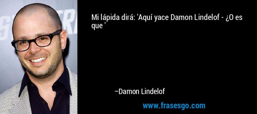 Mi lápida dirá: 'Aquí yace Damon Lindelof - ¿O es que ' – Damon Lindelof
