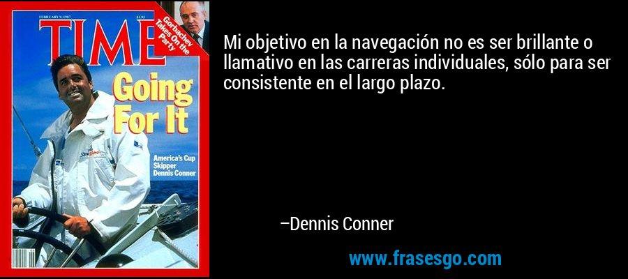 Mi objetivo en la navegación no es ser brillante o llamativo en las carreras individuales, sólo para ser consistente en el largo plazo. – Dennis Conner