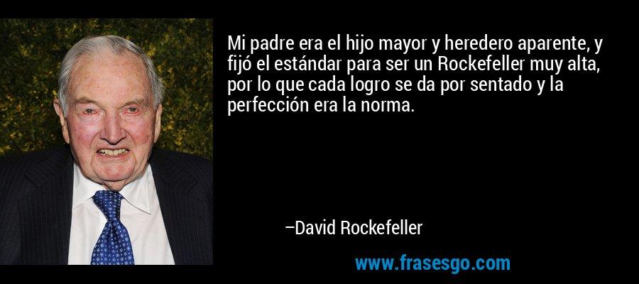 Mi padre era el hijo mayor y heredero aparente, y fijó el estándar para ser un Rockefeller muy alta, por lo que cada logro se da por sentado y la perfección era la norma. – David Rockefeller