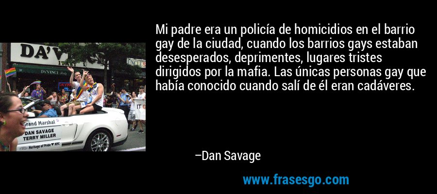 Mi padre era un policía de homicidios en el barrio gay de la ciudad, cuando los barrios gays estaban desesperados, deprimentes, lugares tristes dirigidos por la mafia. Las únicas personas gay que había conocido cuando salí de él eran cadáveres. – Dan Savage
