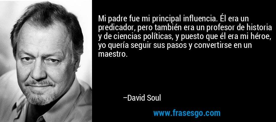 Mi padre fue mi principal influencia. Él era un predicador, pero también era un profesor de historia y de ciencias políticas, y puesto que él era mi héroe, yo quería seguir sus pasos y convertirse en un maestro. – David Soul