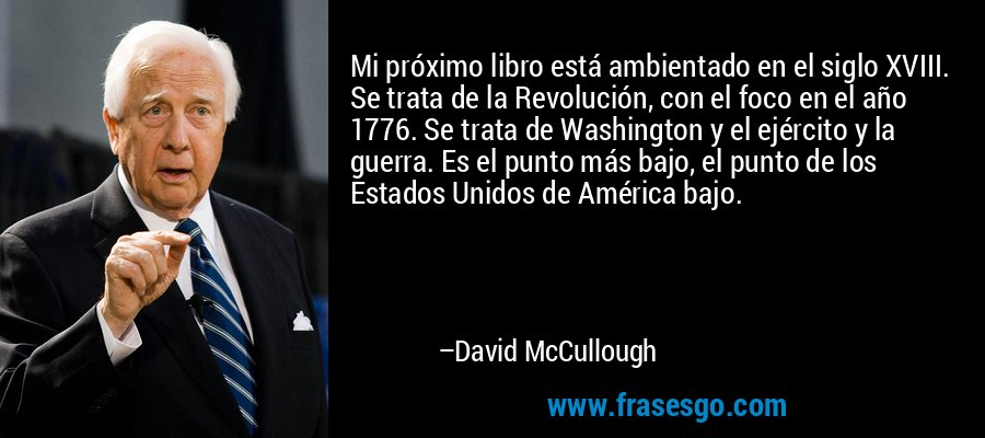 Mi próximo libro está ambientado en el siglo XVIII. Se trata de la Revolución, con el foco en el año 1776. Se trata de Washington y el ejército y la guerra. Es el punto más bajo, el punto de los Estados Unidos de América bajo. – David McCullough