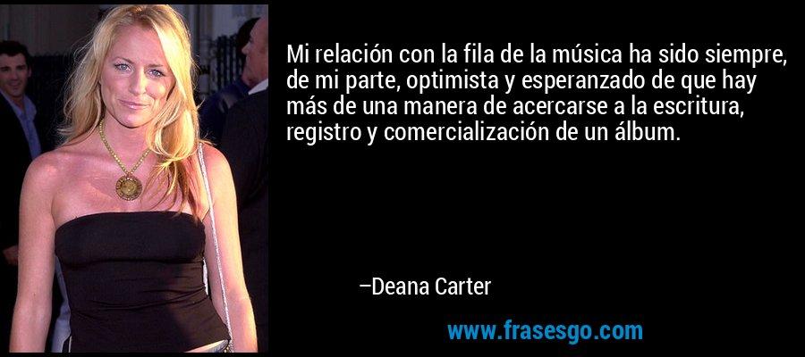 Mi relación con la fila de la música ha sido siempre, de mi parte, optimista y esperanzado de que hay más de una manera de acercarse a la escritura, registro y comercialización de un álbum. – Deana Carter