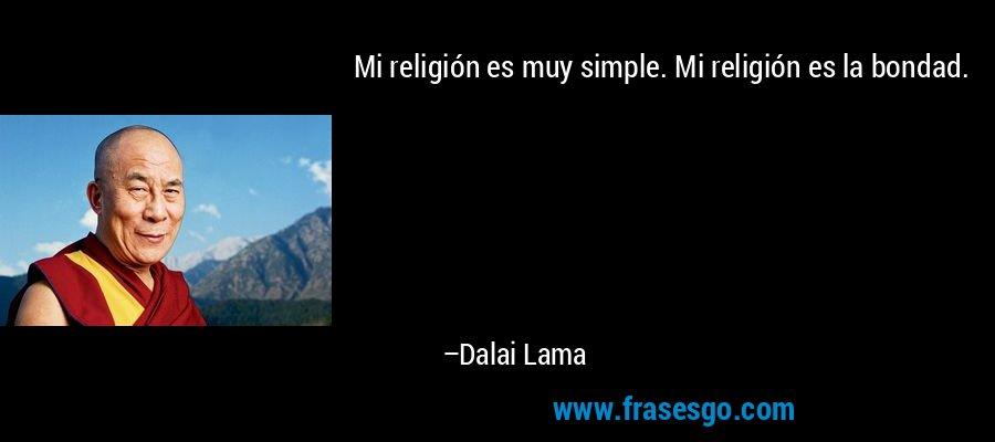 Mi religión es muy simple. Mi religión es la bondad. – Dalai Lama