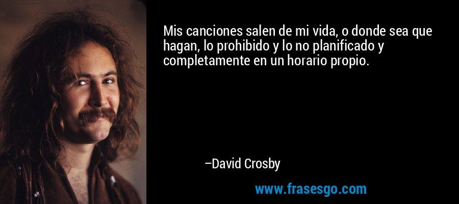 Mis canciones salen de mi vida, o donde sea que hagan, lo prohibido y lo no planificado y completamente en un horario propio. – David Crosby