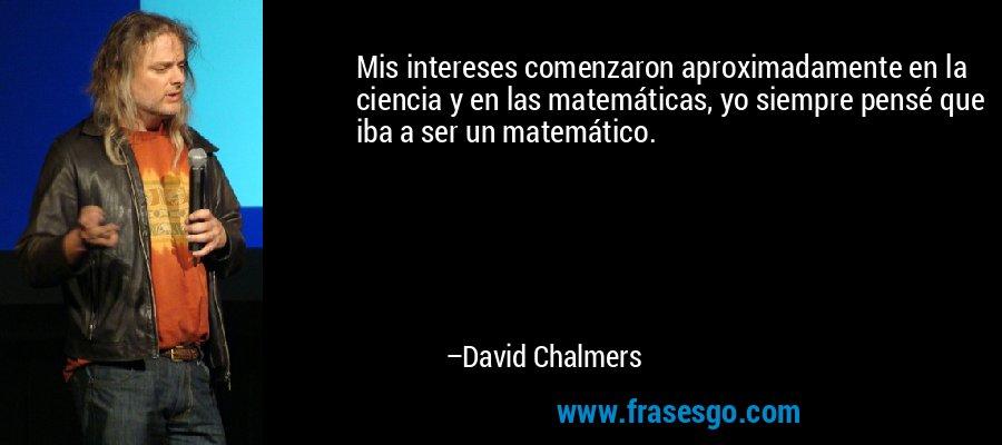 Mis intereses comenzaron aproximadamente en la ciencia y en las matemáticas, yo siempre pensé que iba a ser un matemático. – David Chalmers