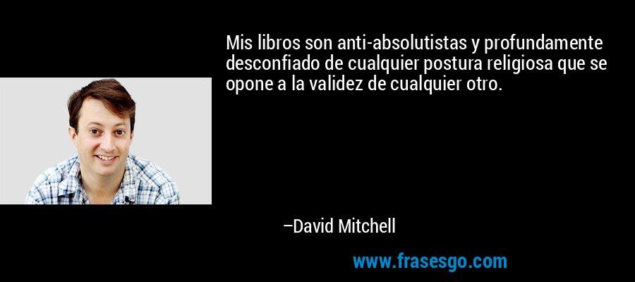 Mis libros son anti-absolutistas y profundamente desconfiado de cualquier postura religiosa que se opone a la validez de cualquier otro. – David Mitchell