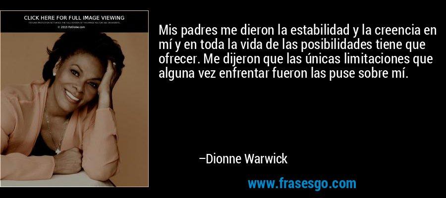 Mis padres me dieron la estabilidad y la creencia en mí y en toda la vida de las posibilidades tiene que ofrecer. Me dijeron que las únicas limitaciones que alguna vez enfrentar fueron las puse sobre mí. – Dionne Warwick