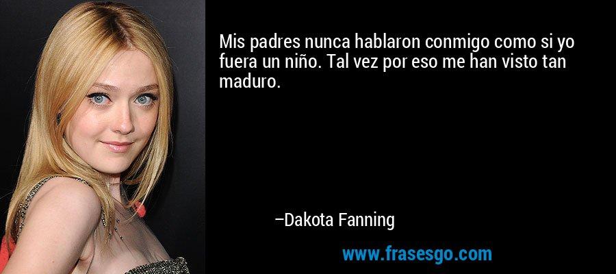 Mis padres nunca hablaron conmigo como si yo fuera un niño. Tal vez por eso me han visto tan maduro. – Dakota Fanning
