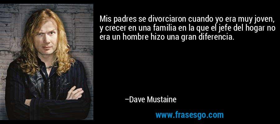 Mis padres se divorciaron cuando yo era muy joven, y crecer en una familia en la que el jefe del hogar no era un hombre hizo una gran diferencia. – Dave Mustaine