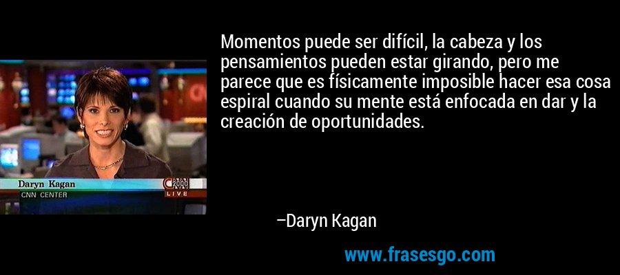 Momentos puede ser difícil, la cabeza y los pensamientos pueden estar girando, pero me parece que es físicamente imposible hacer esa cosa espiral cuando su mente está enfocada en dar y la creación de oportunidades. – Daryn Kagan