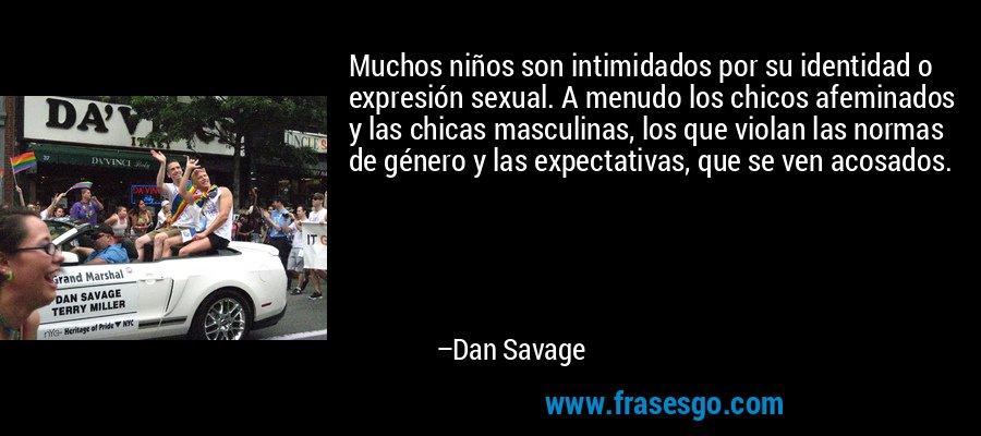 Muchos niños son intimidados por su identidad o expresión sexual. A menudo los chicos afeminados y las chicas masculinas, los que violan las normas de género y las expectativas, que se ven acosados. – Dan Savage