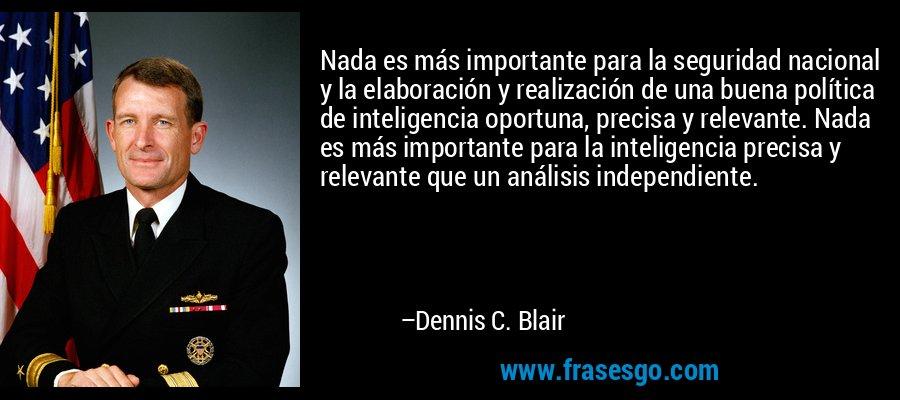 Nada es más importante para la seguridad nacional y la elaboración y realización de una buena política de inteligencia oportuna, precisa y relevante. Nada es más importante para la inteligencia precisa y relevante que un análisis independiente. – Dennis C. Blair