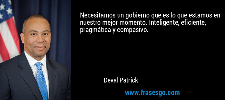 Necesitamos un gobierno que es lo que estamos en nuestro mejor momento. Inteligente, eficiente, pragmática y compasivo. – Deval Patrick
