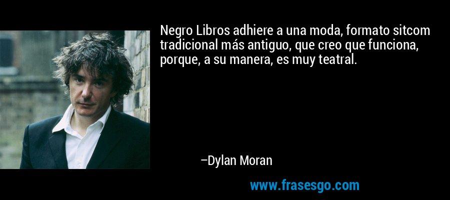 Negro Libros adhiere a una moda, formato sitcom tradicional más antiguo, que creo que funciona, porque, a su manera, es muy teatral. – Dylan Moran