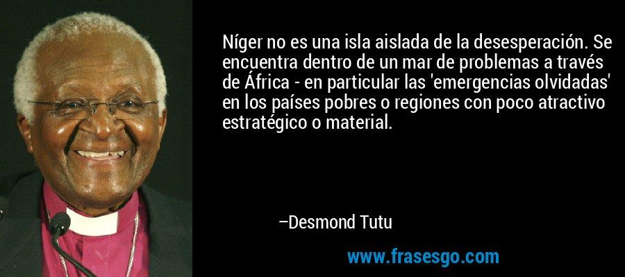 Níger no es una isla aislada de la desesperación. Se encuentra dentro de un mar de problemas a través de África - en particular las 'emergencias olvidadas' en los países pobres o regiones con poco atractivo estratégico o material. – Desmond Tutu